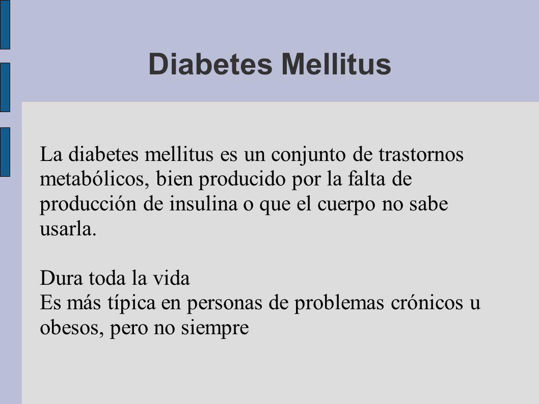 Diabetes Mellitus La diabetes mellitus es un conjunto de trastornos metabólicos, bien producido por la falta de producción de insulina o que el cuerpo no sabe usarla.