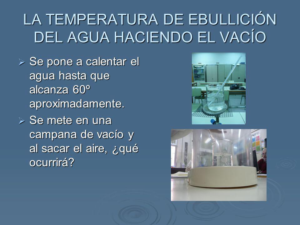 LA TEMPERATURA DE EBULLICIÓN DEL AGUA HACIENDO EL VACÍO Se pone a calentar el agua hasta que alcanza 60º aproximadamente. Se pone a calentar el agua h
