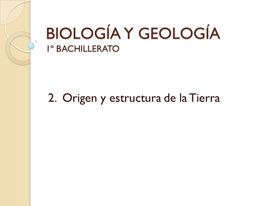 BIOLOGÍA Y GEOLOGÍA 1º BACHILLERATO 2. Origen y estructura de la Tierra