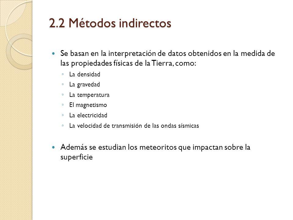 2.2 Métodos indirectos Se basan en la interpretación de datos obtenidos en la medida de las propiedades físicas de la Tierra, como: La densidad La gra