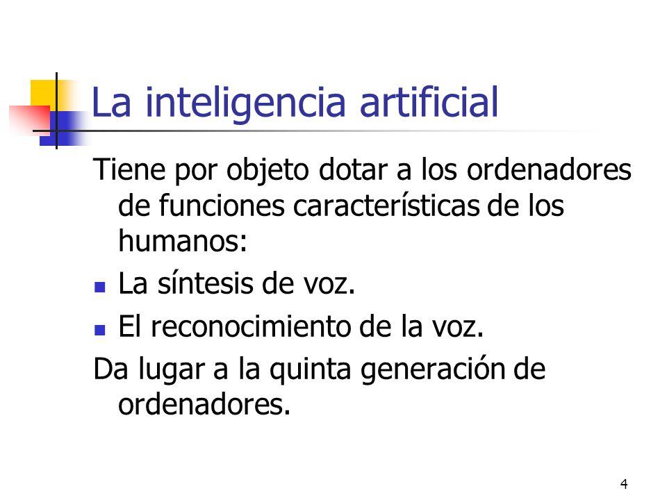 4 La inteligencia artificial Tiene por objeto dotar a los ordenadores de funciones características de los humanos: La síntesis de voz.