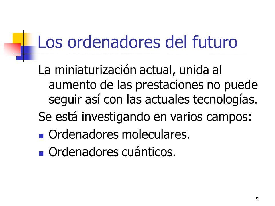 5 Los ordenadores del futuro La miniaturización actual, unida al aumento de las prestaciones no puede seguir así con las actuales tecnologías.