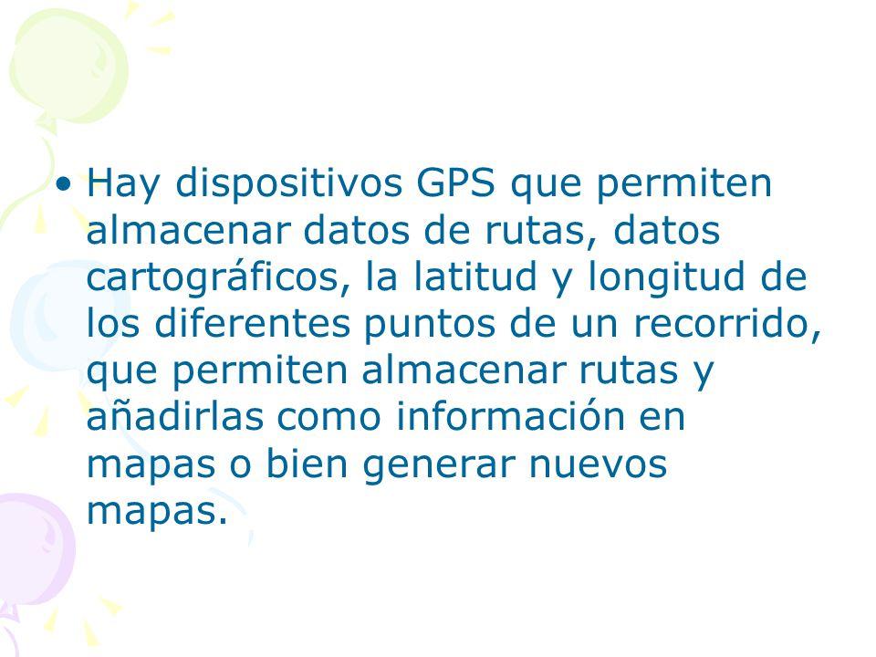Hay dispositivos GPS que permiten almacenar datos de rutas, datos cartográficos, la latitud y longitud de los diferentes puntos de un recorrido, que p