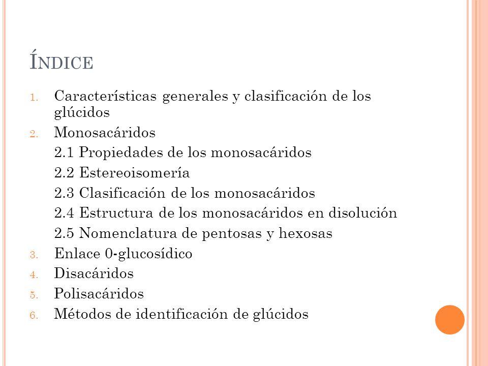 Í NDICE 1. Características generales y clasificación de los glúcidos 2. Monosacáridos 2.1 Propiedades de los monosacáridos 2.2 Estereoisomería 2.3 Cla