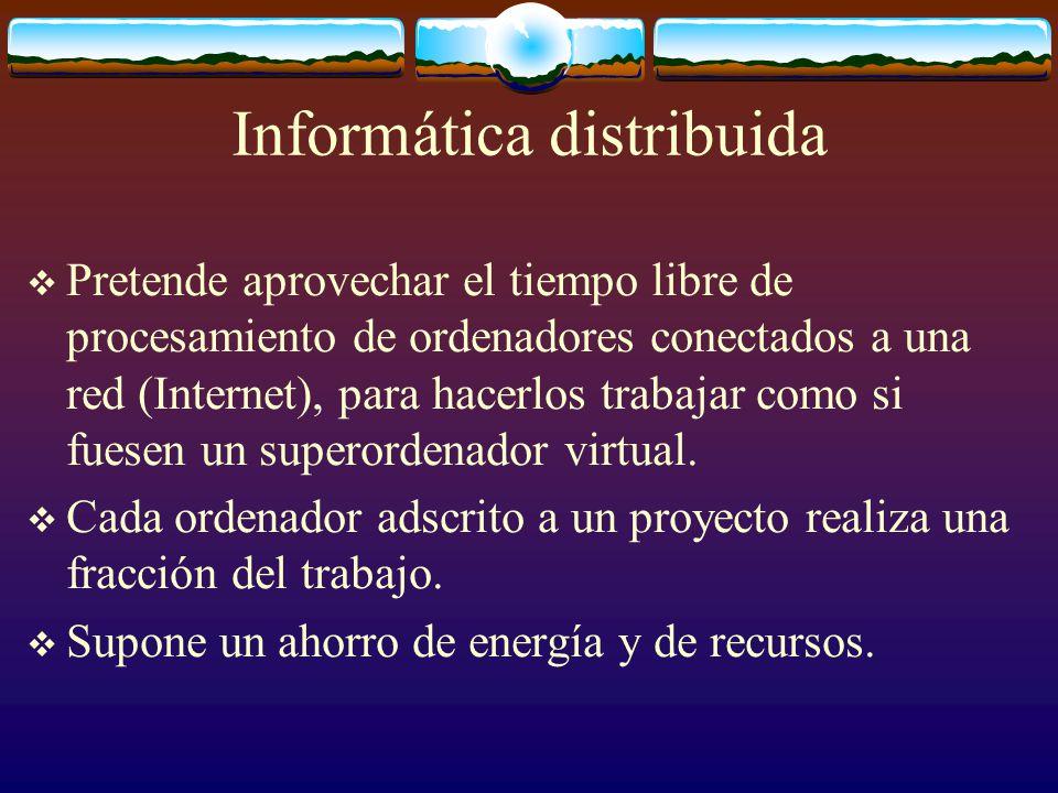 Informática distribuida Pretende aprovechar el tiempo libre de procesamiento de ordenadores conectados a una red (Internet), para hacerlos trabajar co