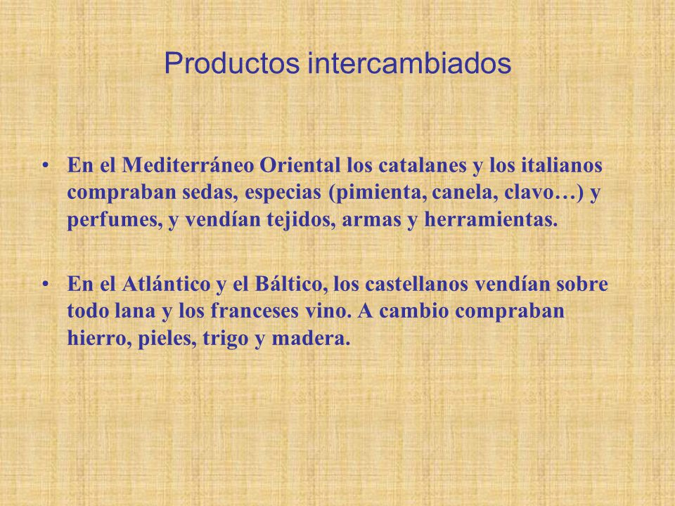 Productos intercambiados En el Mediterráneo Oriental los catalanes y los italianos compraban sedas, especias (pimienta, canela, clavo…) y perfumes, y