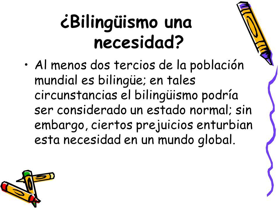 ¿Bilingüismo una necesidad? Al menos dos tercios de la población mundial es bilingüe; en tales circunstancias el bilingüismo podría ser considerado un