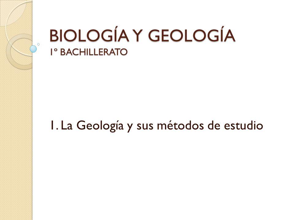 BIOLOGÍA Y GEOLOGÍA 1º BACHILLERATO 1. La Geología y sus métodos de estudio