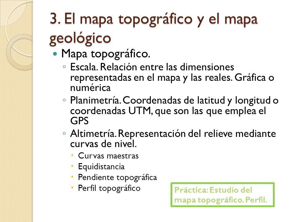 3. El mapa topográfico y el mapa geológico Mapa topográfico. Escala. Relación entre las dimensiones representadas en el mapa y las reales. Gráfica o n