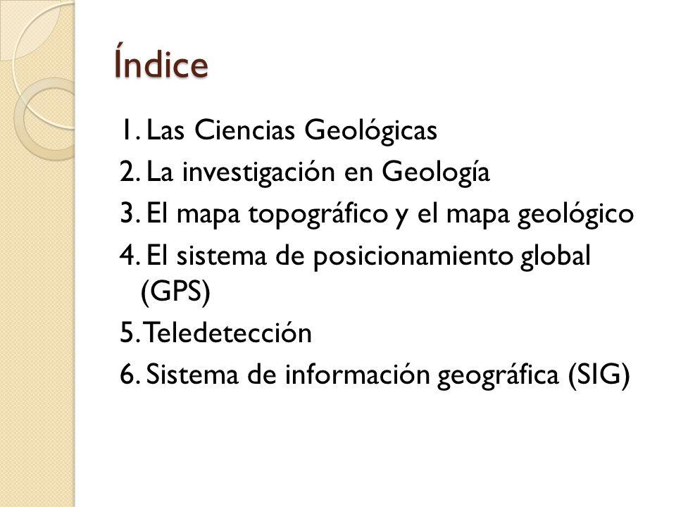 Índice 1. Las Ciencias Geológicas 2. La investigación en Geología 3. El mapa topográfico y el mapa geológico 4. El sistema de posicionamiento global (