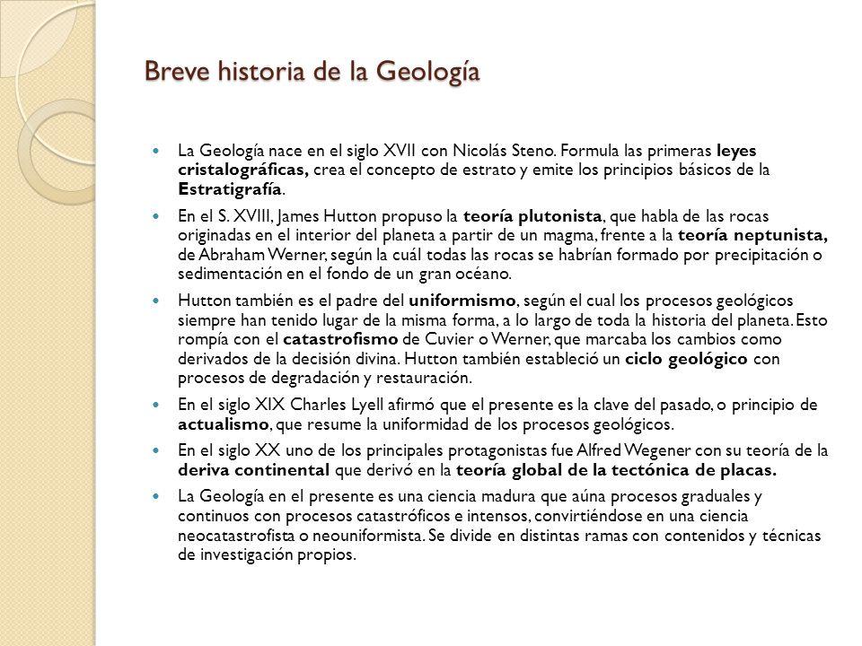 Breve historia de la Geología La Geología nace en el siglo XVII con Nicolás Steno. Formula las primeras leyes cristalográficas, crea el concepto de es
