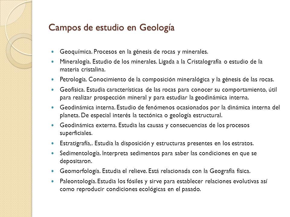 Campos de estudio en Geología Geoquímica. Procesos en la génesis de rocas y minerales. Mineralogía. Estudio de los minerales. Ligada a la Cristalograf