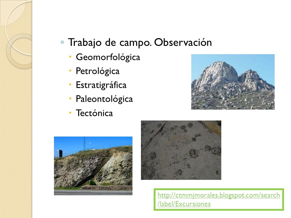 Trabajo de campo. Observación Geomorfológica Petrológica Estratigráfica Paleontológica Tectónica http://ctmmjmorales.blogspot.com/search /label/Excurs