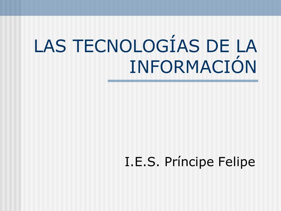 LAS TECNOLOGÍAS DE LA INFORMACIÓN I.E.S. Príncipe Felipe