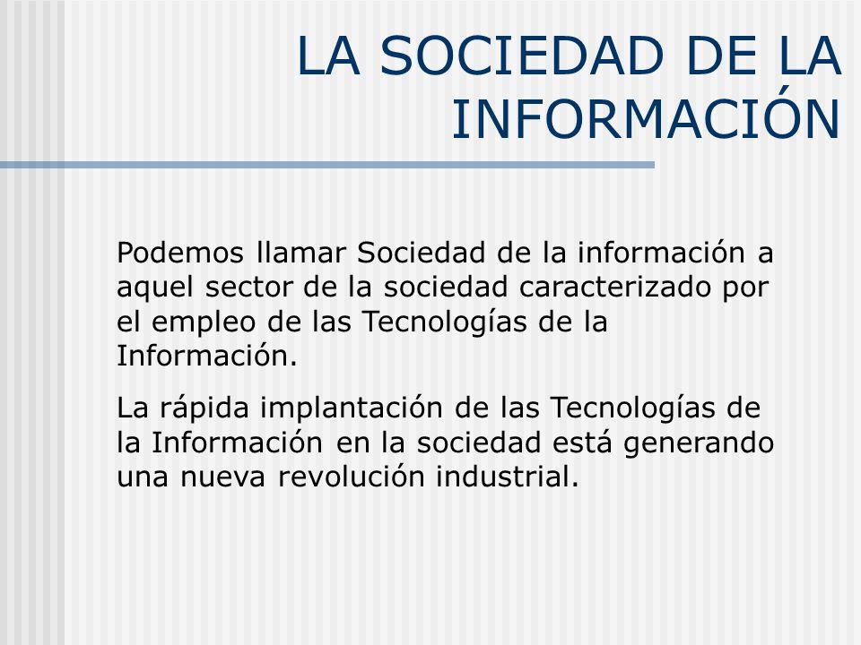 LA SOCIEDAD DE LA INFORMACIÓN Podemos llamar Sociedad de la información a aquel sector de la sociedad caracterizado por el empleo de las Tecnologías de la Información.