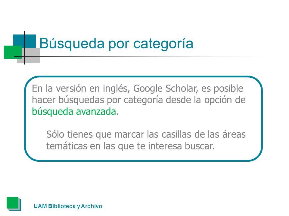 Búsqueda por categoría UAM Biblioteca y Archivo En la versión en inglés, Google Scholar, es posible hacer búsquedas por categoría desde la opción de búsqueda avanzada.