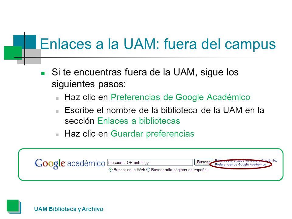 Enlaces a la UAM: fuera del campus Si te encuentras fuera de la UAM, sigue los siguientes pasos: Haz clic en Preferencias de Google Académico Escribe el nombre de la biblioteca de la UAM en la sección Enlaces a bibliotecas Haz clic en Guardar preferencias UAM Biblioteca y Archivo