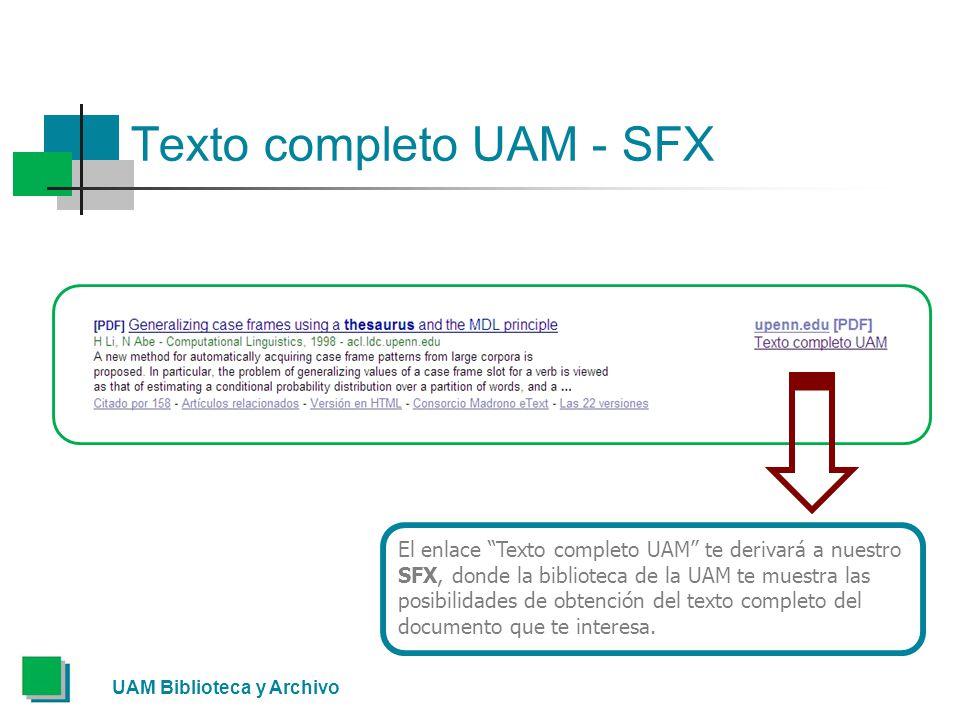 Texto completo UAM - SFX UAM Biblioteca y Archivo El enlace Texto completo UAM te derivará a nuestro SFX, donde la biblioteca de la UAM te muestra las posibilidades de obtención del texto completo del documento que te interesa.