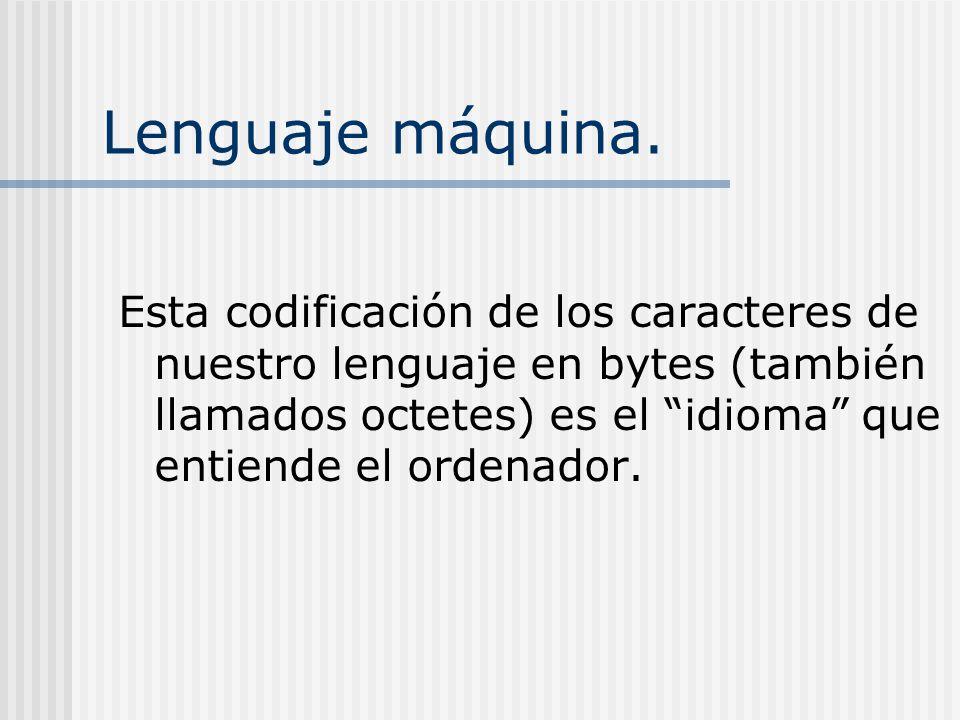 Lenguaje máquina. Esta codificación de los caracteres de nuestro lenguaje en bytes (también llamados octetes) es el idioma que entiende el ordenador.