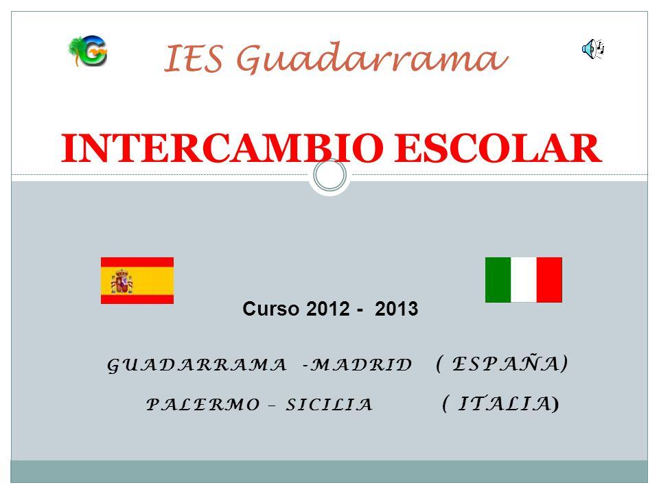 GUADARRAMA -MADRID ( ESPAÑA) PALERMO – SICILIA ( ITALIA ) IES Guadarrama INTERCAMBIO ESCOLAR Curso 2012 - 2013