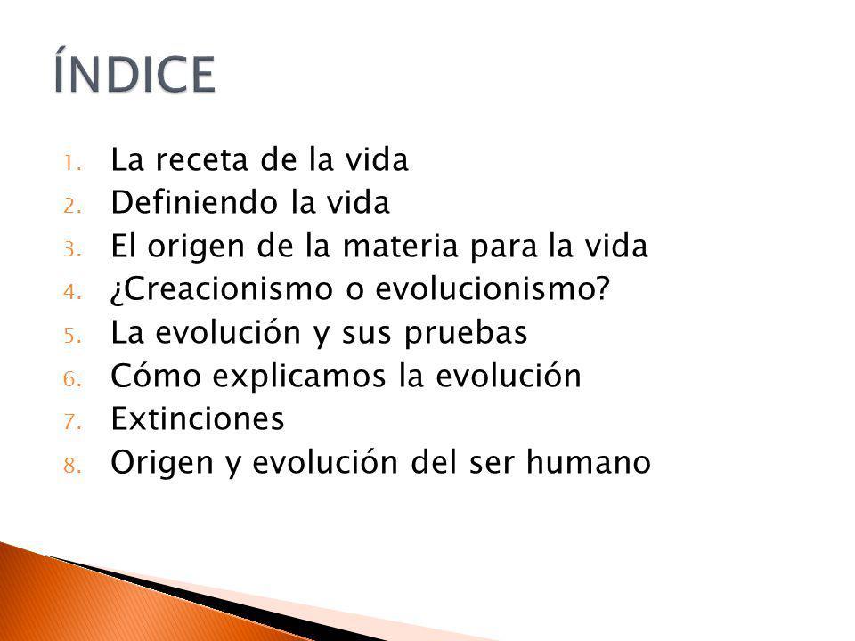 1. La receta de la vida 2. Definiendo la vida 3. El origen de la materia para la vida 4. ¿Creacionismo o evolucionismo? 5. La evolución y sus pruebas