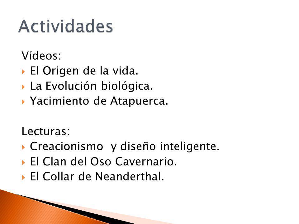 Vídeos: El Origen de la vida. La Evolución biológica. Yacimiento de Atapuerca. Lecturas: Creacionismo y diseño inteligente. El Clan del Oso Cavernario