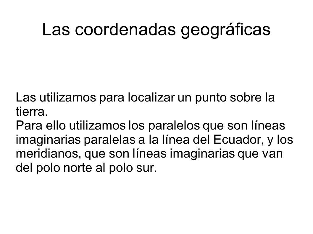Las coordenadas geográficas Las utilizamos para localizar un punto sobre la tierra. Para ello utilizamos los paralelos que son líneas imaginarias para