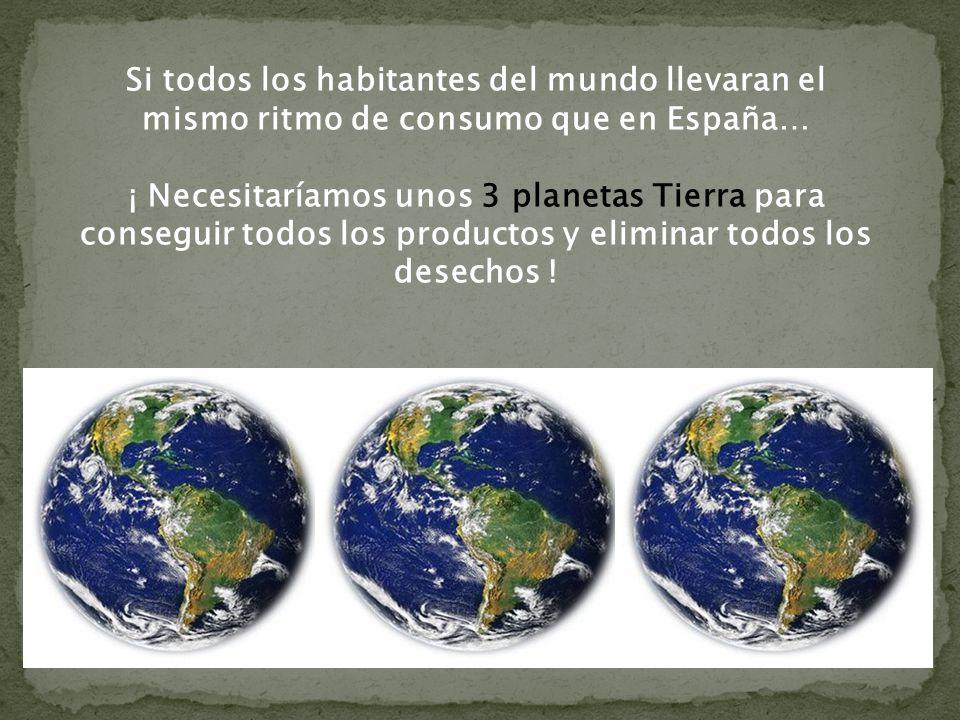 Si todos los habitantes del mundo llevaran el mismo ritmo de consumo que en España… ¡ Necesitaríamos unos 3 planetas Tierra para conseguir todos los productos y eliminar todos los desechos !