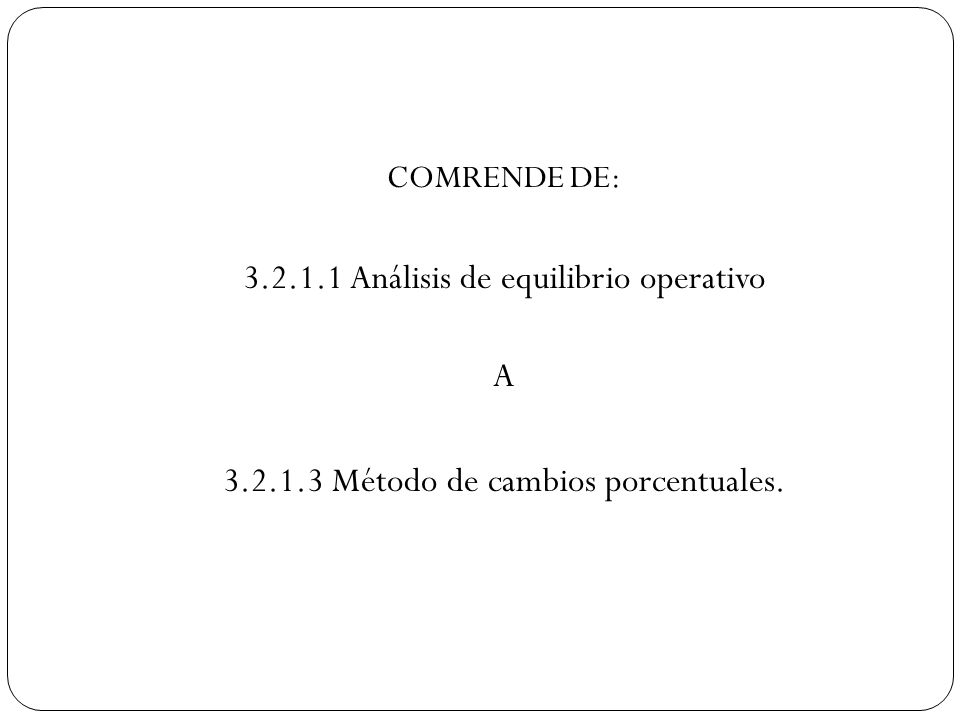 COMRENDE DE: 3.2.1.1 Análisis de equilibrio operativo A 3.2.1.3 Método de cambios porcentuales.