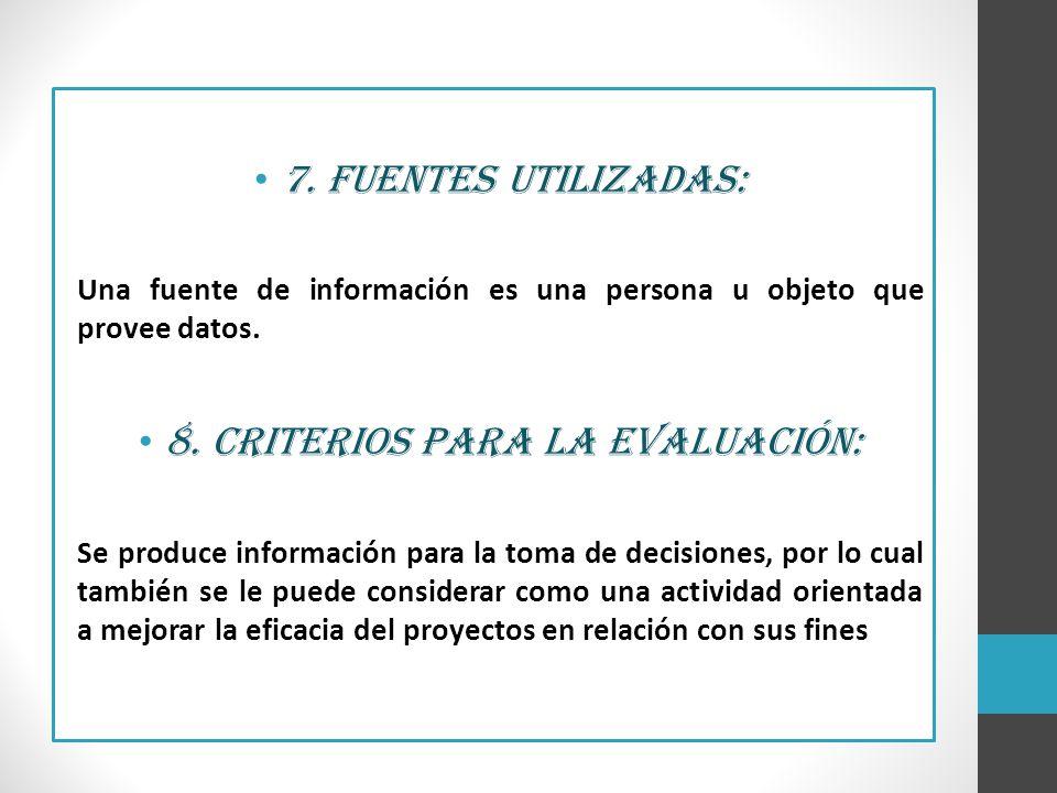 7. Fuentes utilizadas: Una fuente de información es una persona u objeto que provee datos. 8. Criterios para la evaluación: Se produce información par