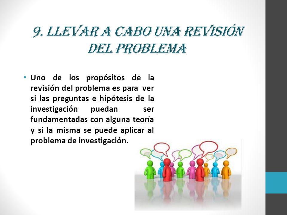 9. Llevar a cabo una revisión del problema Uno de los propósitos de la revisión del problema es para ver si las preguntas e hipótesis de la investigac