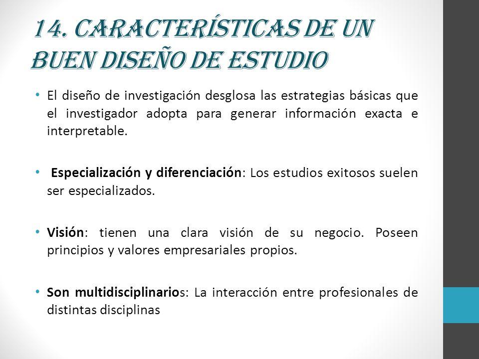 14. Características de un buen diseño de estudio El diseño de investigación desglosa las estrategias básicas que el investigador adopta para generar i