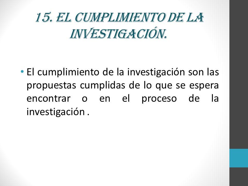 15. El cumplimiento de la investigación. El cumplimiento de la investigación son las propuestas cumplidas de lo que se espera encontrar o en el proces