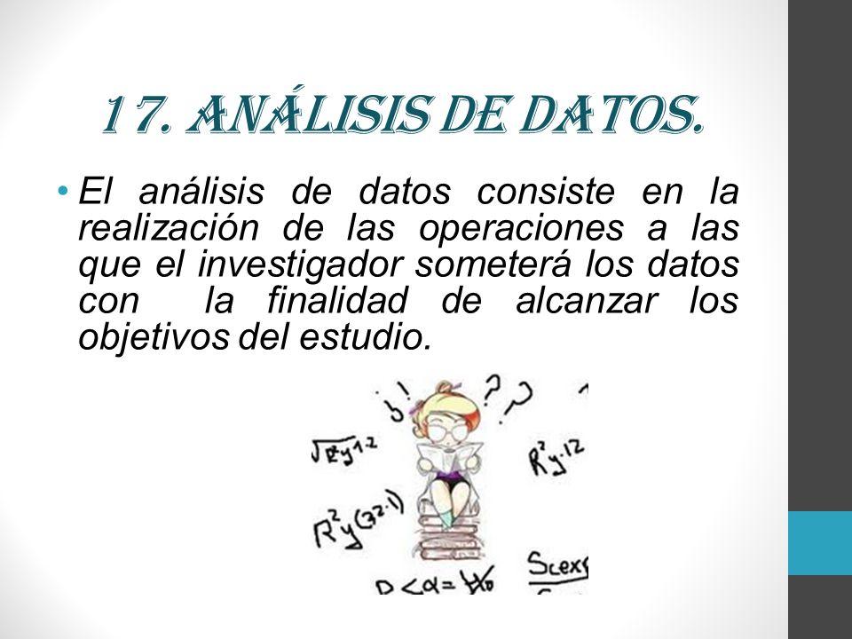 17. Análisis de datos. El análisis de datos consiste en la realización de las operaciones a las que el investigador someterá los datos con la finalida