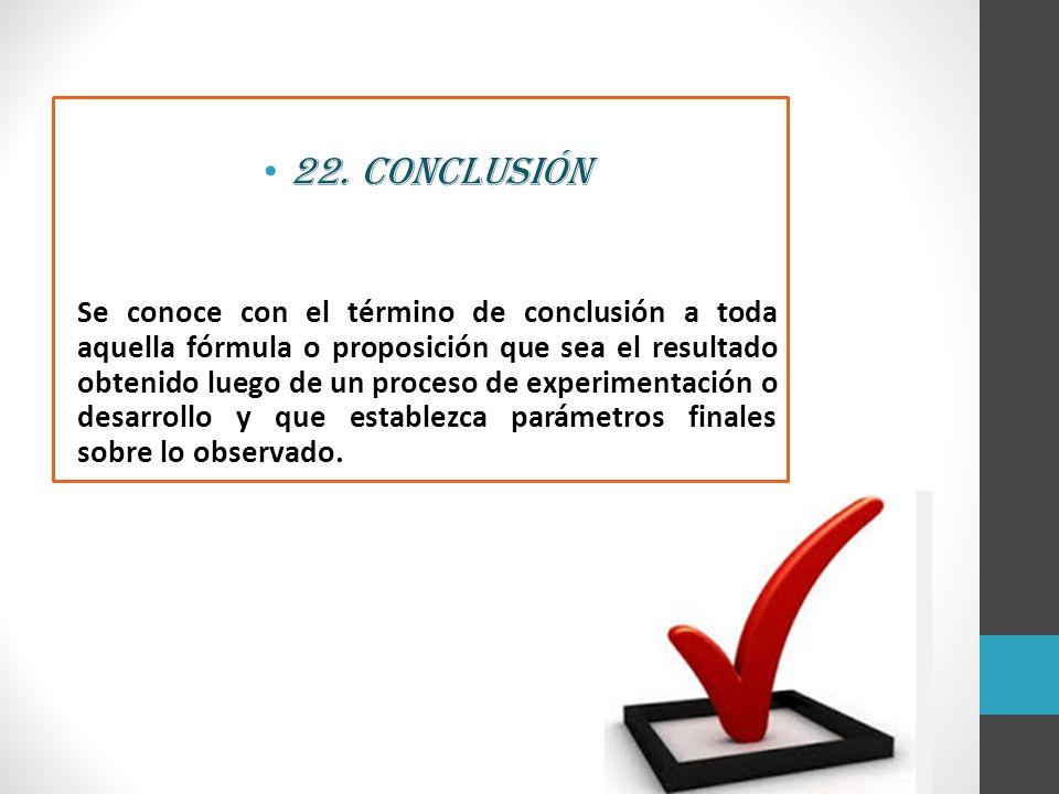 22. Conclusión Se conoce con el término de conclusión a toda aquella fórmula o proposición que sea el resultado obtenido luego de un proceso de experi