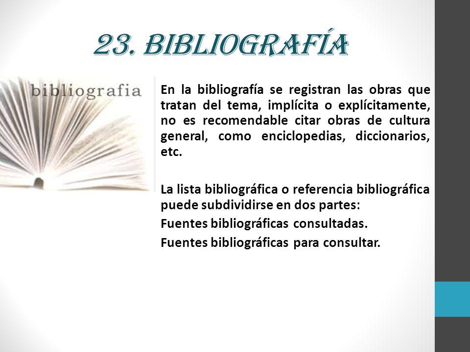 23. Bibliografía En la bibliografía se registran las obras que tratan del tema, implícita o explícitamente, no es recomendable citar obras de cultura