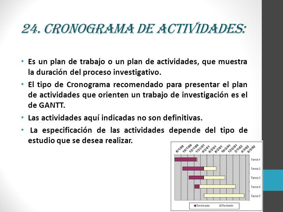 24. Cronograma de actividades: Es un plan de trabajo o un plan de actividades, que muestra la duración del proceso investigativo. El tipo de Cronogram