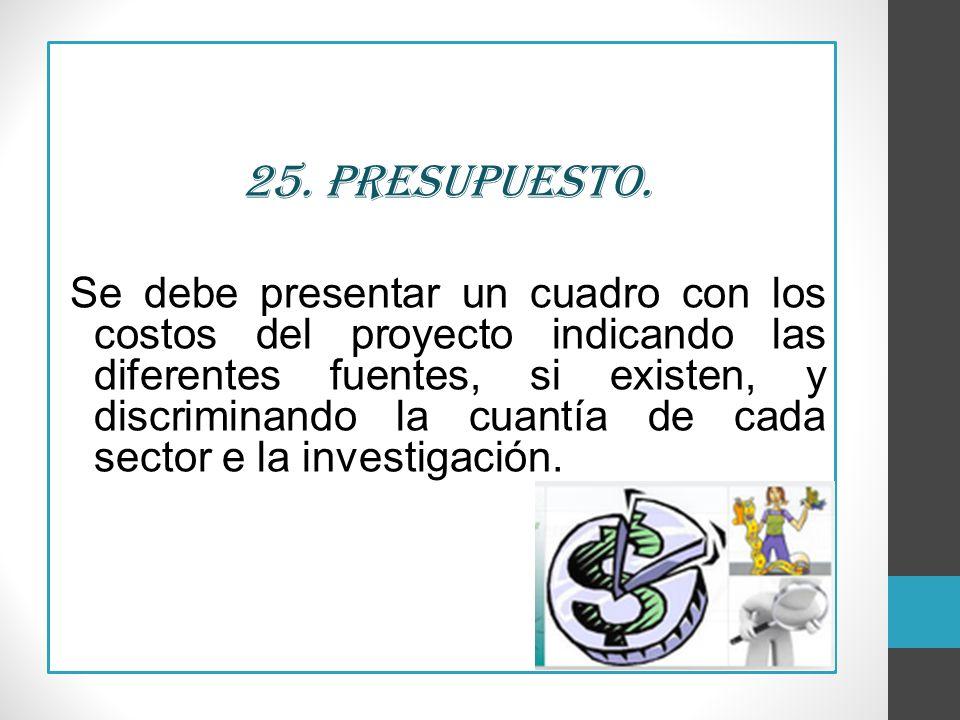 25. Presupuesto. Se debe presentar un cuadro con los costos del proyecto indicando las diferentes fuentes, si existen, y discriminando la cuantía de c