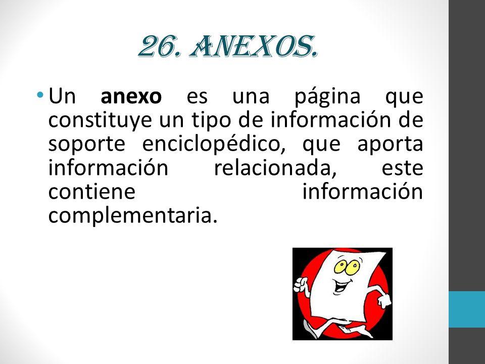 26. Anexos. Un anexo es una página que constituye un tipo de información de soporte enciclopédico, que aporta información relacionada, este contiene i