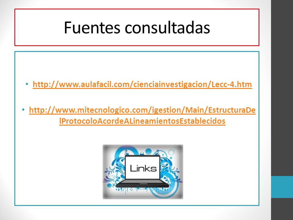 Fuentes consultadas http://www.aulafacil.com/cienciainvestigacion/Lecc-4.htm http://www.mitecnologico.com/igestion/Main/EstructuraDe lProtocoloAcordeA