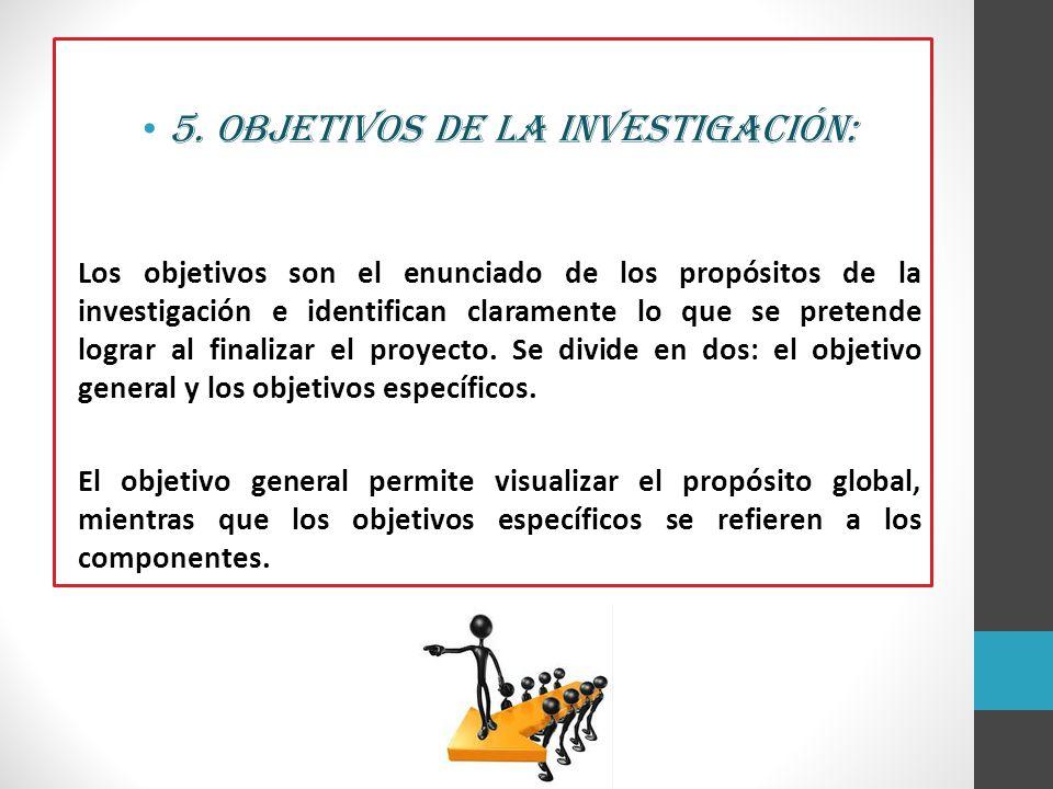 5. Objetivos de la investigación: Los objetivos son el enunciado de los propósitos de la investigación e identifican claramente lo que se pretende log