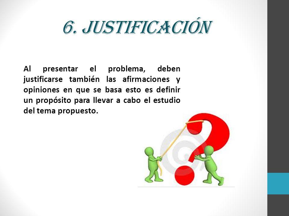 6. Justificación Al presentar el problema, deben justificarse también las afirmaciones y opiniones en que se basa esto es definir un propósito para ll