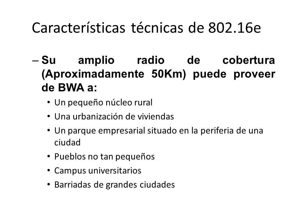 Características técnicas de 802.16e –Su amplio radio de cobertura (Aproximadamente 50Km) puede proveer de BWA a: Un pequeño núcleo rural Una urbanizac