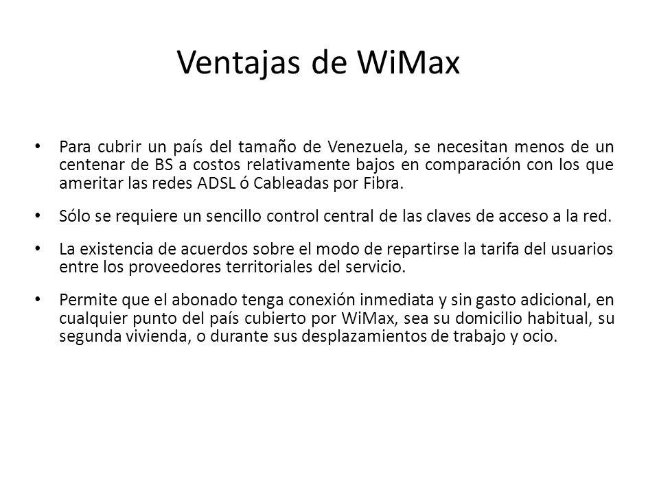 Ventajas de WiMax Para cubrir un país del tamaño de Venezuela, se necesitan menos de un centenar de BS a costos relativamente bajos en comparación con
