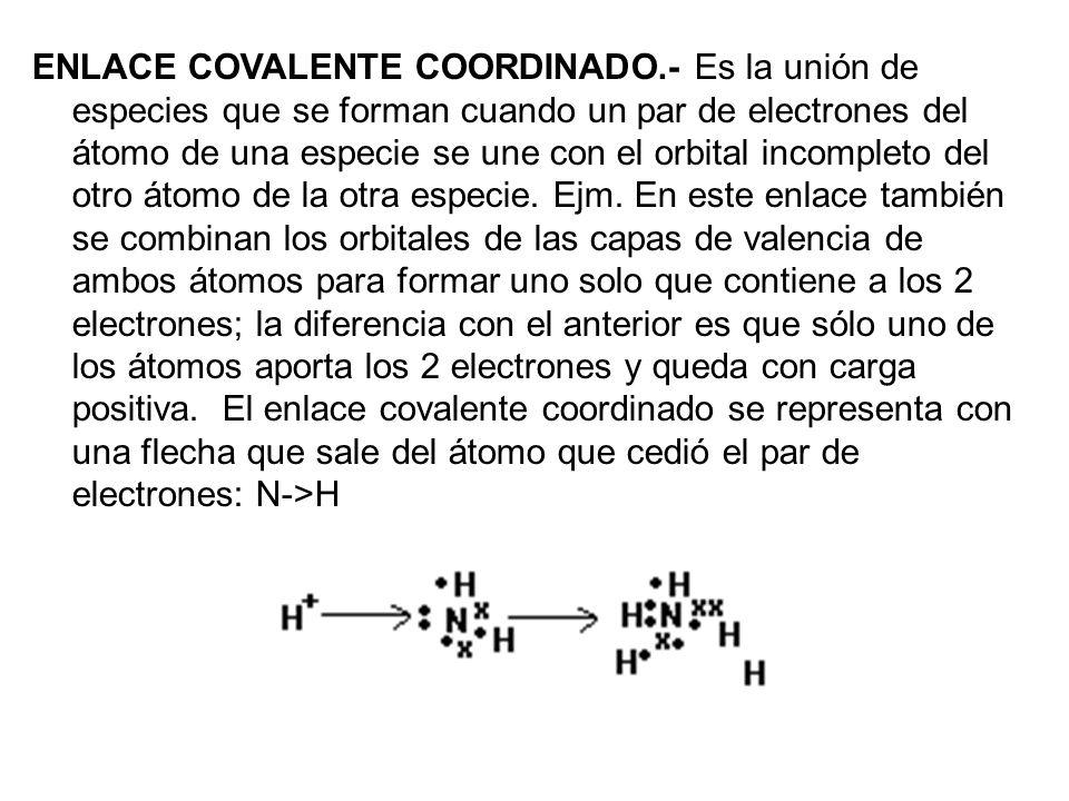 ENLACE COVALENTE COORDINADO.- Es la unión de especies que se forman cuando un par de electrones del átomo de una especie se une con el orbital incompl