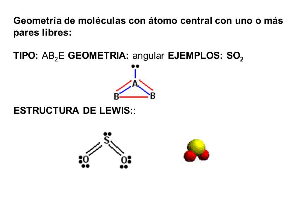 Geometría de moléculas con átomo central con uno o más pares libres: TIPO: AB 2 E GEOMETRIA: angular EJEMPLOS: SO 2 ESTRUCTURA DE LEWIS::
