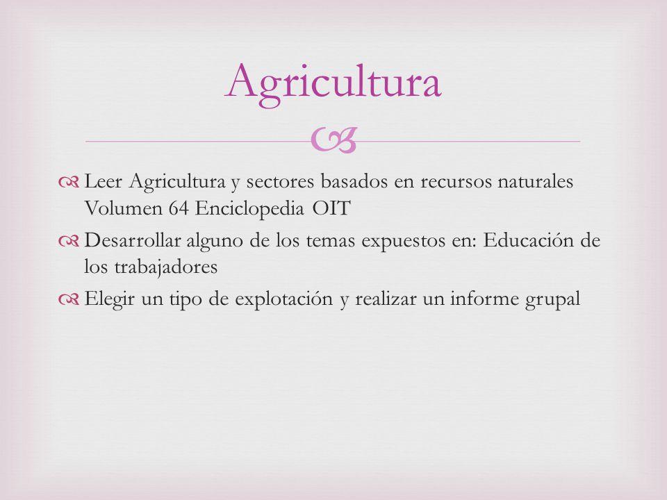 Leer Agricultura y sectores basados en recursos naturales Volumen 64 Enciclopedia OIT Desarrollar alguno de los temas expuestos en: Educación de los trabajadores Elegir un tipo de explotación y realizar un informe grupal Agricultura
