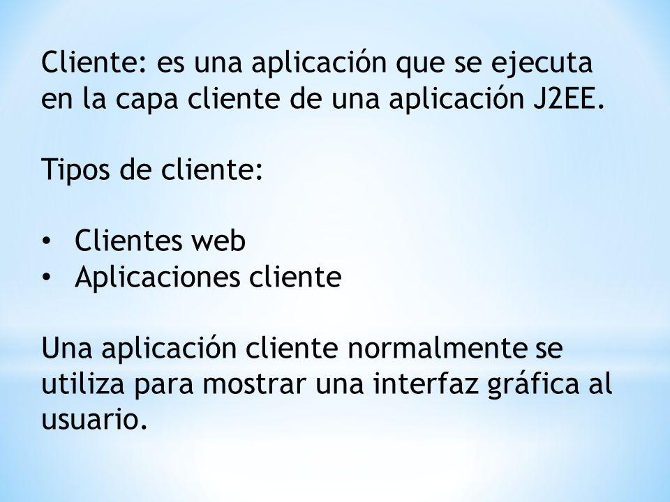 Cliente: es una aplicación que se ejecuta en la capa cliente de una aplicación J2EE. Tipos de cliente: Clientes web Aplicaciones cliente Una aplicació