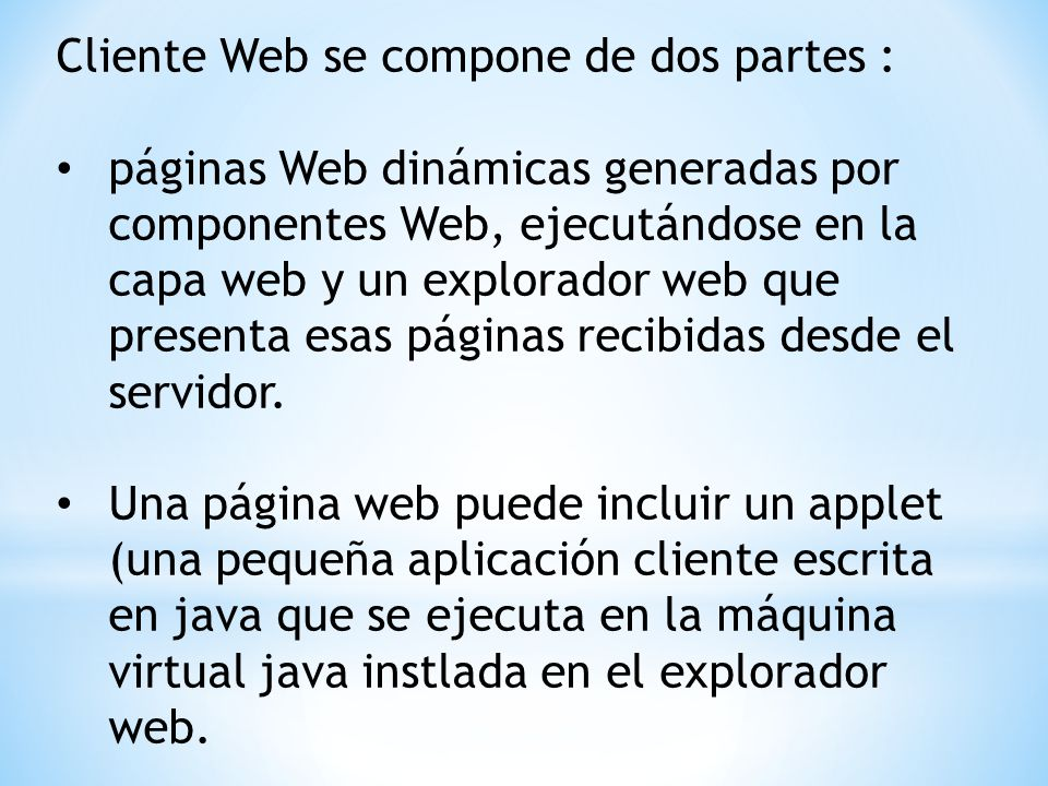 Cliente Web se compone de dos partes : páginas Web dinámicas generadas por componentes Web, ejecutándose en la capa web y un explorador web que presenta esas páginas recibidas desde el servidor.