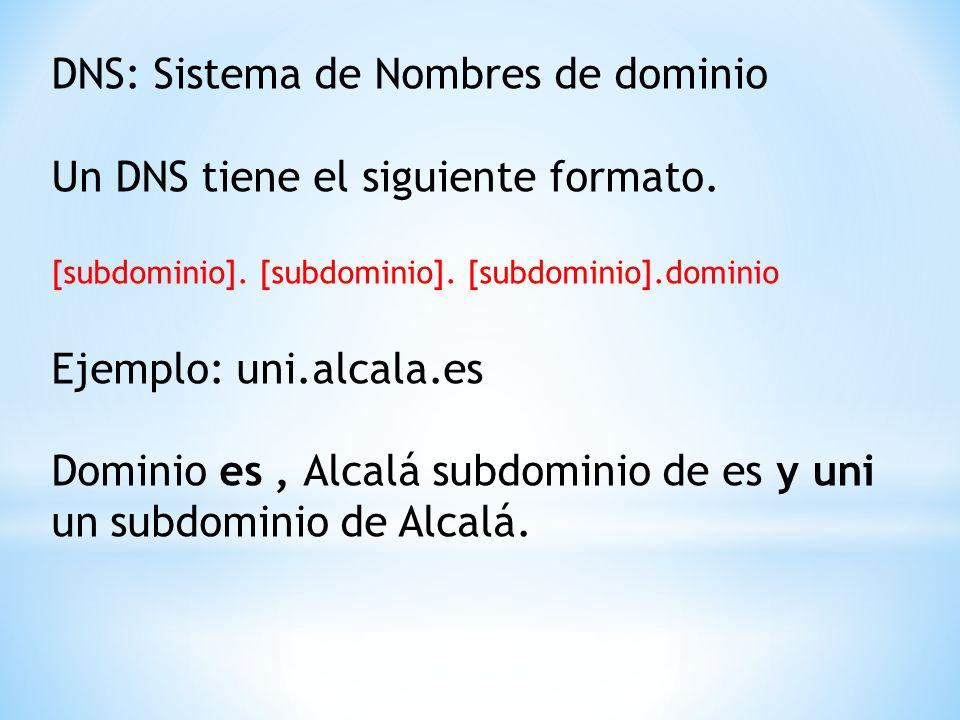 DNS: Sistema de Nombres de dominio Un DNS tiene el siguiente formato. [subdominio]. [subdominio]. [subdominio].dominio Ejemplo: uni.alcala.es Dominio